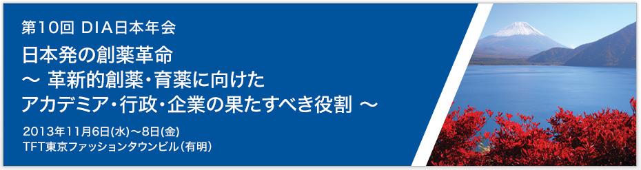 第10回 DIA日本年会 日本発の創薬革命~ 革新的創薬・育薬に向けたアカデミア・行政・企業の果たすべき役割 ~【日時】2013年11月6日(水)~8日(金)【場所】TFT東京ファッションタウンビル(有明)